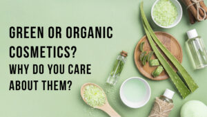 Green or Organic cosmetics? Why do you care about them?